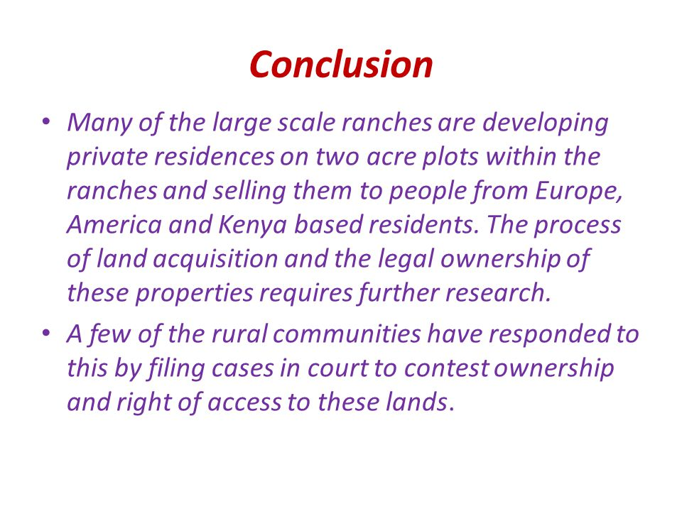 Conclusion Many of the large scale ranches are developing private residences on two acre plots within the ranches and selling them to people from Europe, America and Kenya based residents.