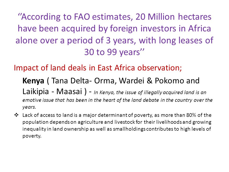 ''According to FAO estimates, 20 Million hectares have been acquired by foreign investors in Africa alone over a period of 3 years, with long leases of 30 to 99 years'' Impact of land deals in East Africa observation; Kenya ( Tana Delta- Orma, Wardei & Pokomo and Laikipia - Maasai ) - In Kenya, the issue of illegally acquired land is an emotive issue that has been in the heart of the land debate in the country over the years.