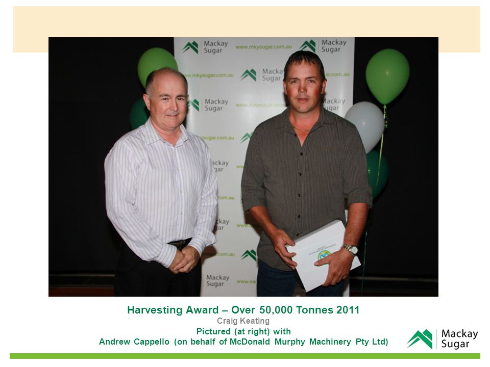 Harvesting Award – Over 50,000 Tonnes 2011 Craig Keating Pictured (at right) with Andrew Cappello (on behalf of McDonald Murphy Machinery Pty Ltd)