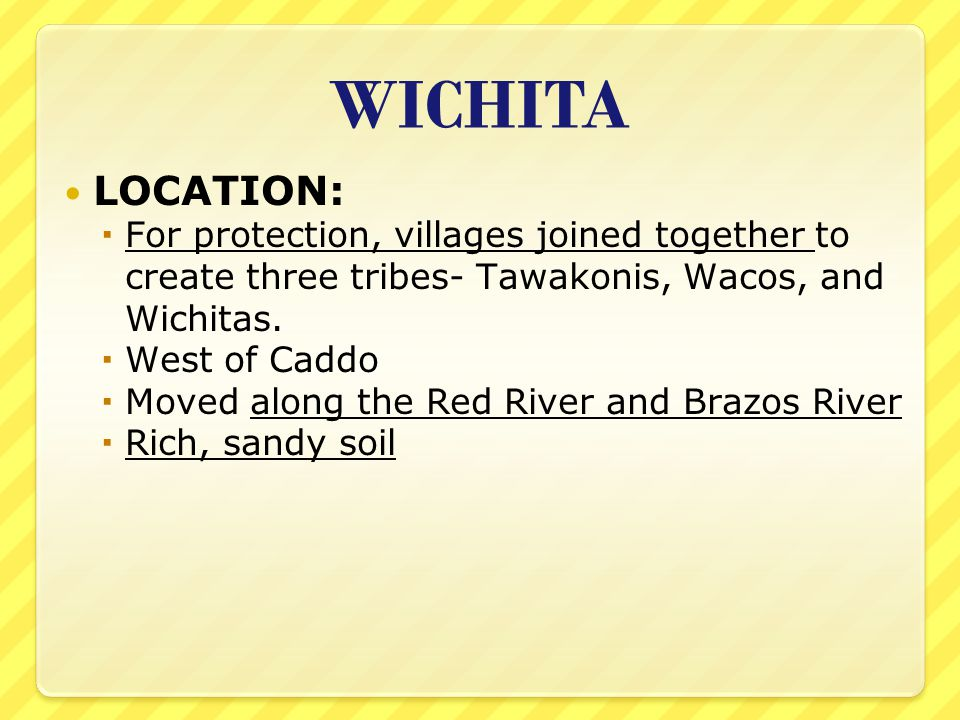 WICHITA LOCATION:  For protection, villages joined together to create three tribes- Tawakonis, Wacos, and Wichitas.  West of Caddo  Moved along the