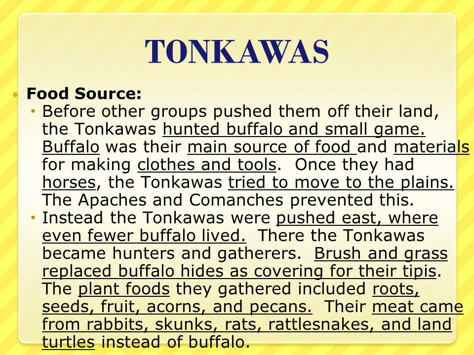 TONKAWAS Food Source:  Before other groups pushed them off their land, the Tonkawas hunted buffalo and small game. Buffalo was their main source of f