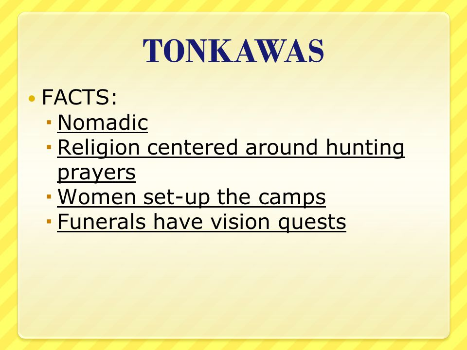 TONKAWAS FACTS:  Nomadic  Religion centered around hunting prayers  Women set-up the camps  Funerals have vision quests