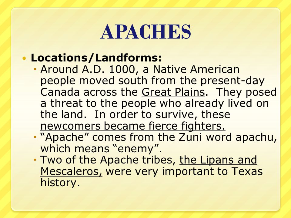 APACHES Locations/Landforms:  Around A.D. 1000, a Native American people moved south from the present-day Canada across the Great Plains. They posed