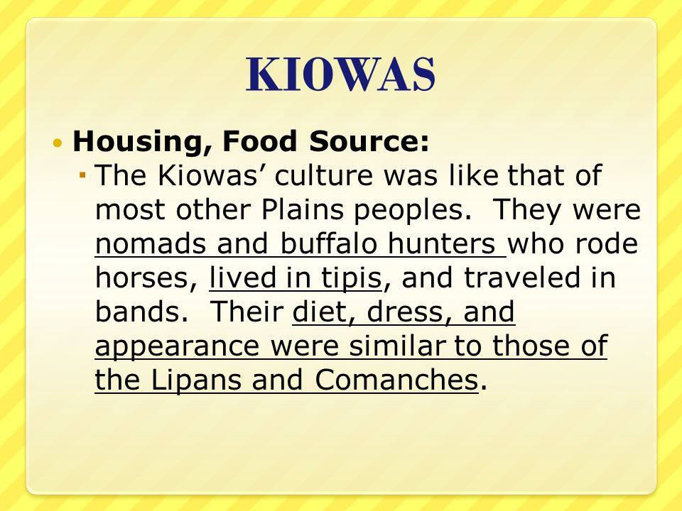 KIOWAS Housing, Food Source:  The Kiowas' culture was like that of most other Plains peoples. They were nomads and buffalo hunters who rode horses, l