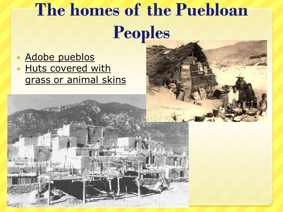 The homes of the Puebloan Peoples Adobe pueblos Huts covered with grass or animal skins