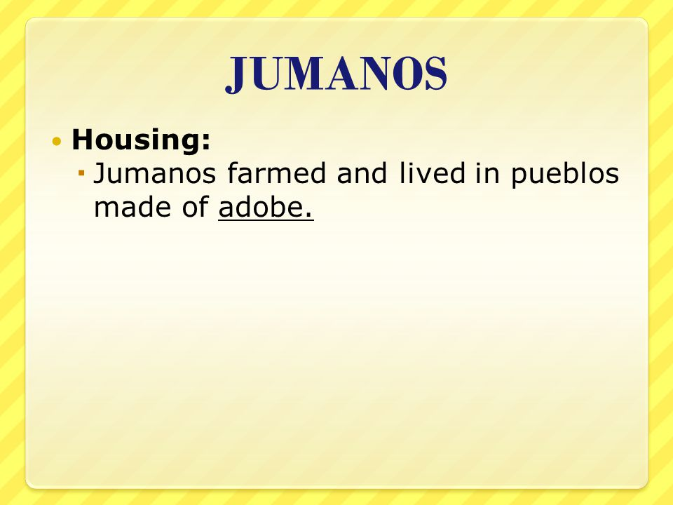 JUMANOS Housing:  Jumanos farmed and lived in pueblos made of adobe.
