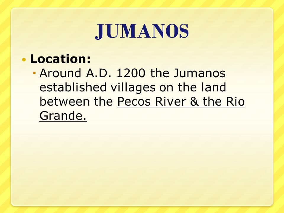 JUMANOS Location:  Around A.D. 1200 the Jumanos established villages on the land between the Pecos River & the Rio Grande.