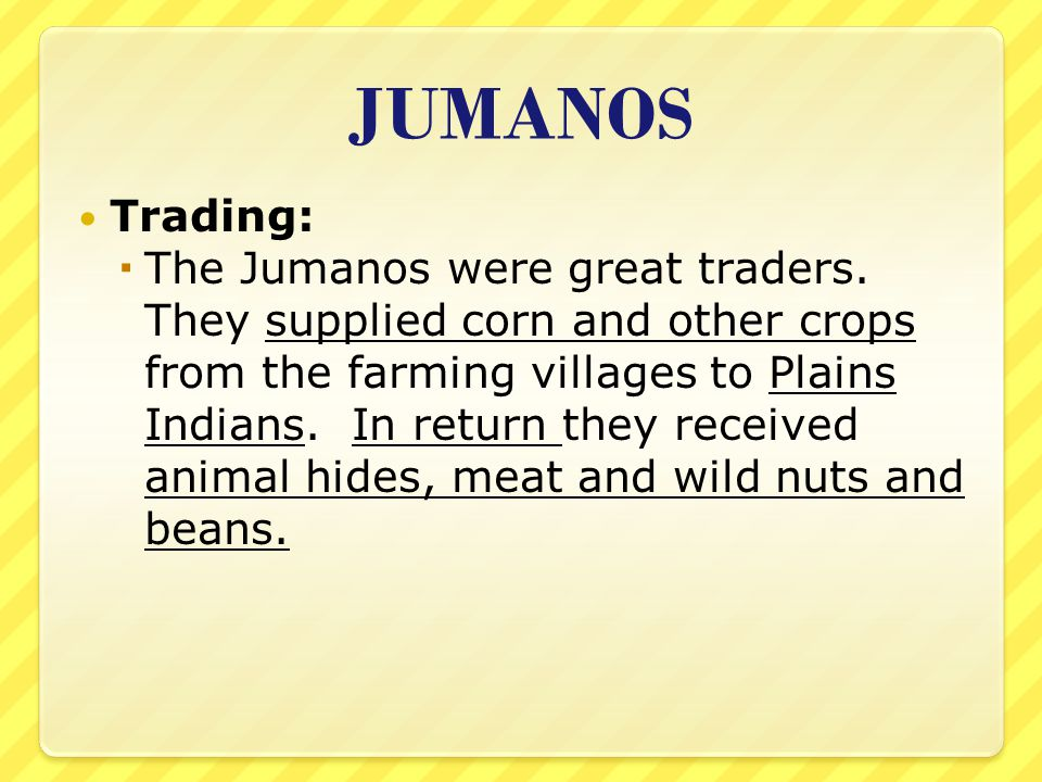 JUMANOS Trading:  The Jumanos were great traders. They supplied corn and other crops from the farming villages to Plains Indians. In return they rece