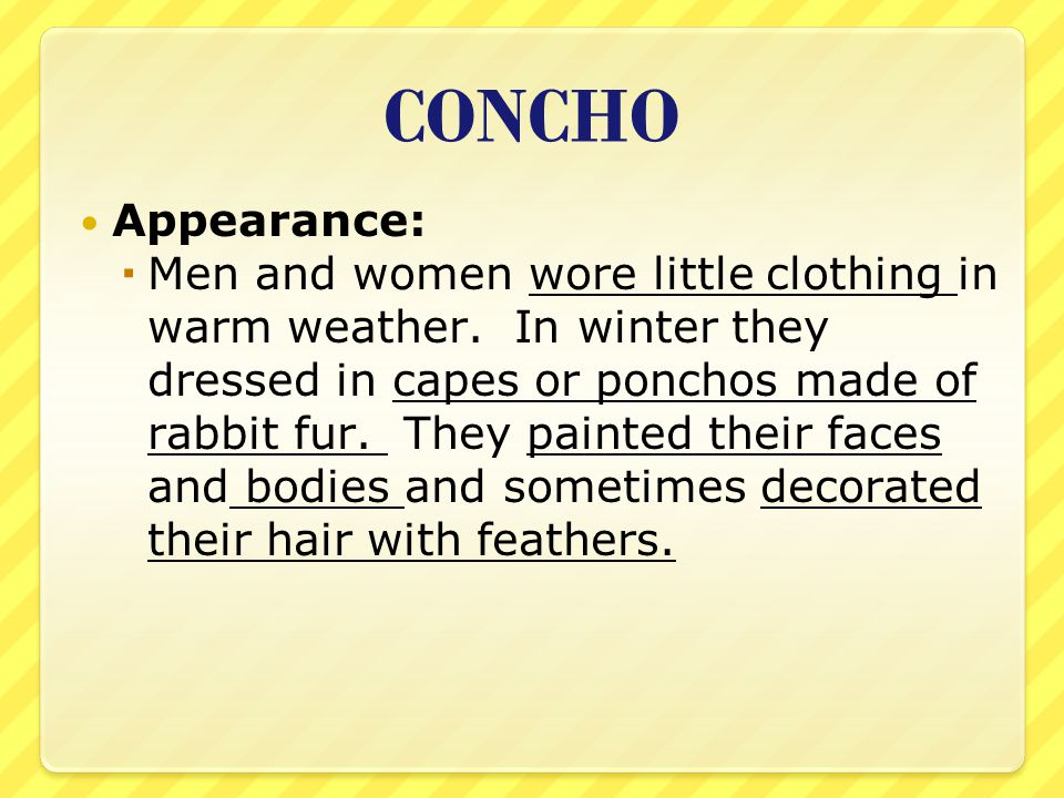 CONCHO Appearance:  Men and women wore little clothing in warm weather. In winter they dressed in capes or ponchos made of rabbit fur. They painted t
