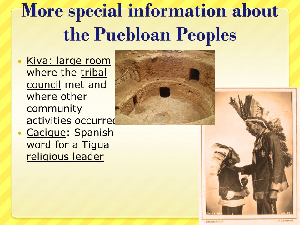 More special information about the Puebloan Peoples Kiva: large room where the tribal council met and where other community activities occurred Caciqu