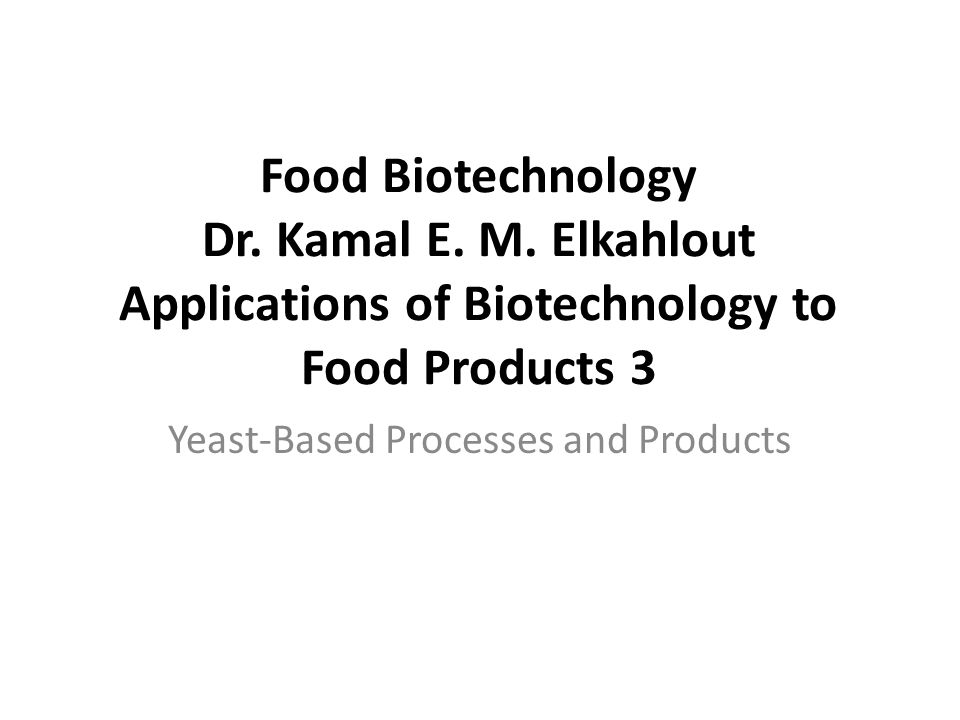 Food Biotechnology Dr. Kamal E. M. Elkahlout Applications of Biotechnology to Food Products 3 Yeast-Based Processes and Products