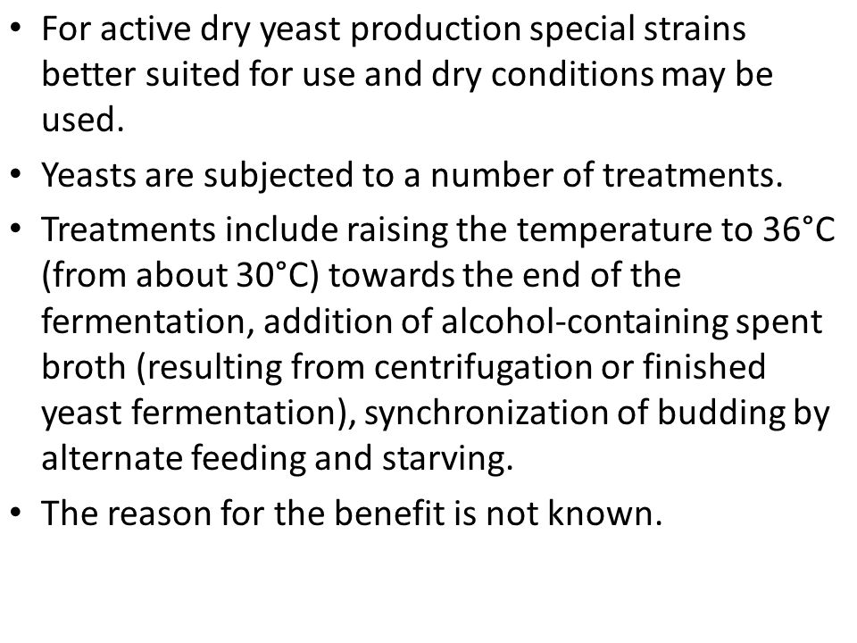 For active dry yeast production special strains better suited for use and dry conditions may be used. Yeasts are subjected to a number of treatments.
