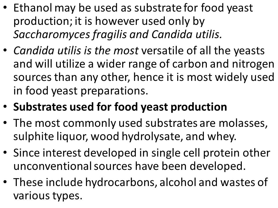 Ethanol may be used as substrate for food yeast production; it is however used only by Saccharomyces fragilis and Candida utilis. Candida utilis is th