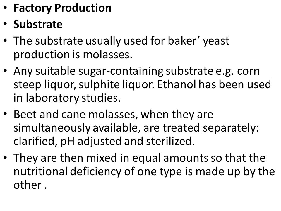 Factory Production Substrate The substrate usually used for baker' yeast production is molasses. Any suitable sugar-containing substrate e.g. corn ste