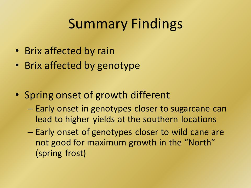 Summary Findings Brix affected by rain Brix affected by genotype Spring onset of growth different – Early onset in genotypes closer to sugarcane can lead to higher yields at the southern locations – Early onset of genotypes closer to wild cane are not good for maximum growth in the North (spring frost)