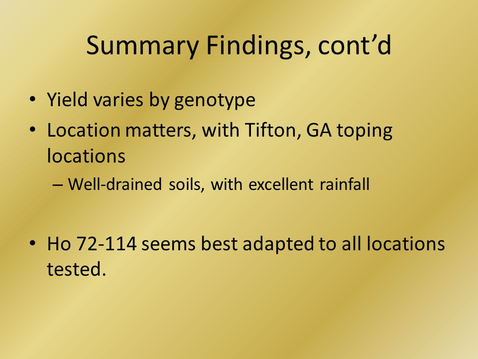 Summary Findings, cont'd Yield varies by genotype Location matters, with Tifton, GA toping locations – Well-drained soils, with excellent rainfall Ho 72-114 seems best adapted to all locations tested.