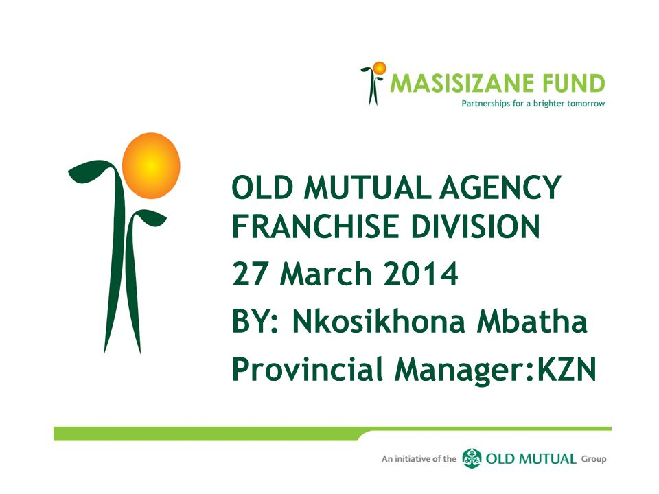 OLD MUTUAL AGENCY FRANCHISE DIVISION 27 March 2014 BY: Nkosikhona Mbatha Provincial Manager:KZN