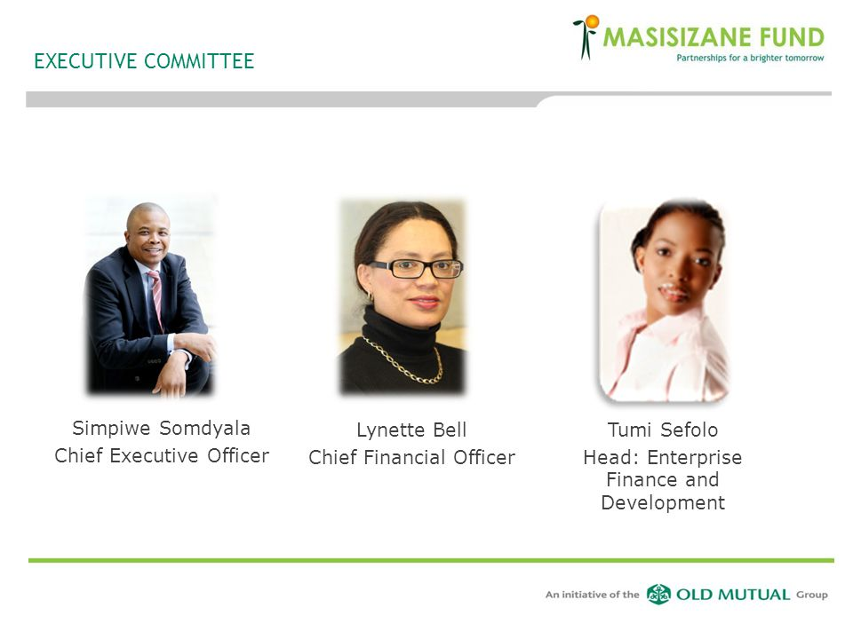 EXECUTIVE COMMITTEE Simpiwe Somdyala Chief Executive Officer Lynette Bell Chief Financial Officer Tumi Sefolo Head: Enterprise Finance and Development