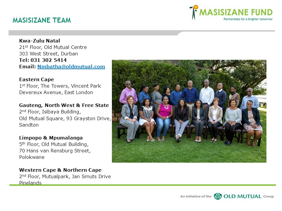 MASISIZANE TEAM Kwa-Zulu Natal 21 st Floor, Old Mutual Centre 303 West Street, Durban Tel: 031 302 5414 Email: Nmbatha@oldmutual.comNmbatha@oldmutual.