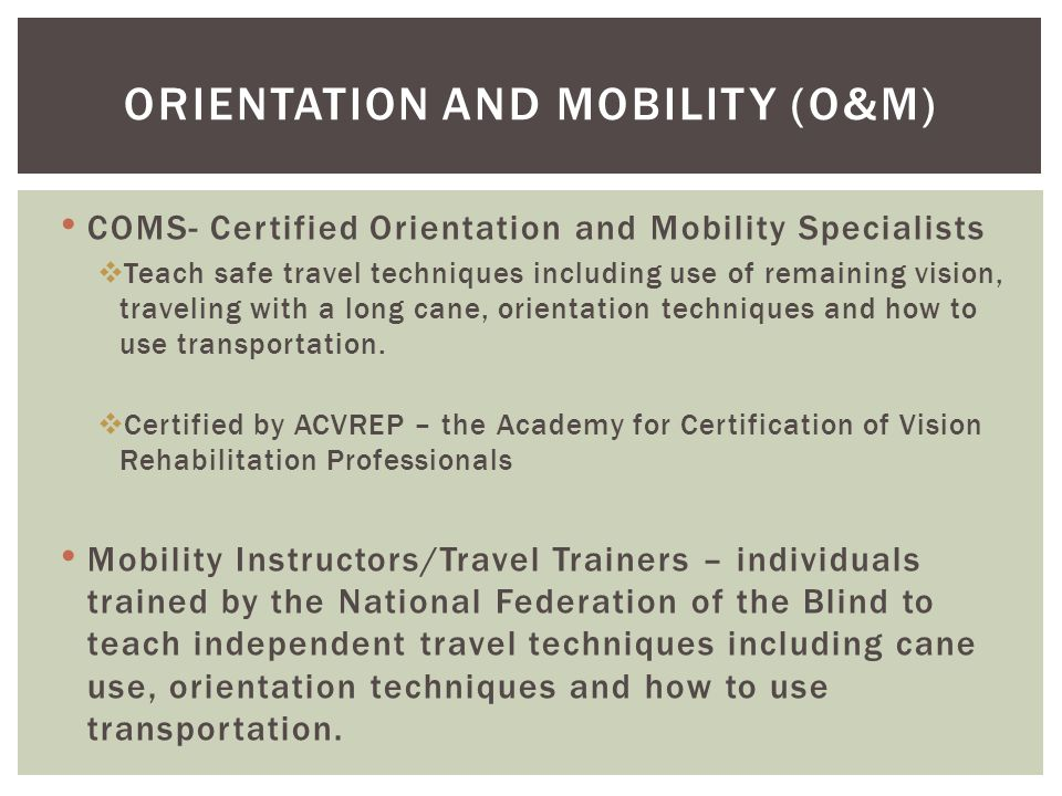 COMS- Certified Orientation and Mobility Specialists  Teach safe travel techniques including use of remaining vision, traveling with a long cane, orientation techniques and how to use transportation.