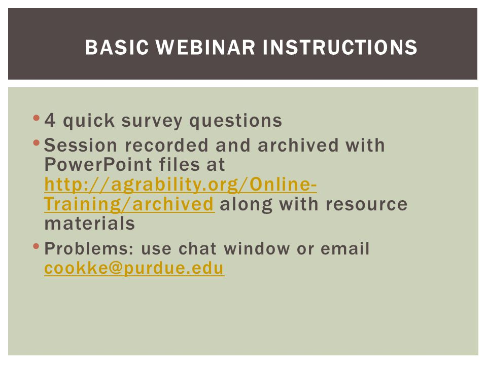 4 quick survey questions Session recorded and archived with PowerPoint files at http://agrability.org/Online- Training/archived along with resource materials http://agrability.org/Online- Training/archived Problems: use chat window or email cookke@purdue.edu cookke@purdue.edu BASIC WEBINAR INSTRUCTIONS