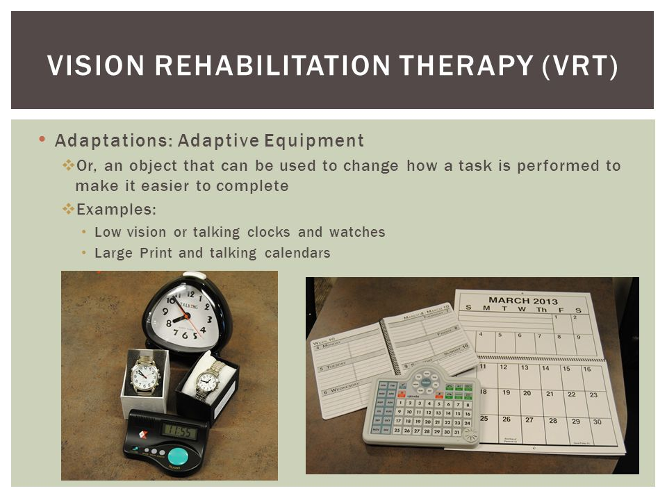 Adaptations: Adaptive Equipment  Or, an object that can be used to change how a task is performed to make it easier to complete  Examples: Low vision or talking clocks and watches Large Print and talking calendars VISION REHABILITATION THERAPY (VRT)
