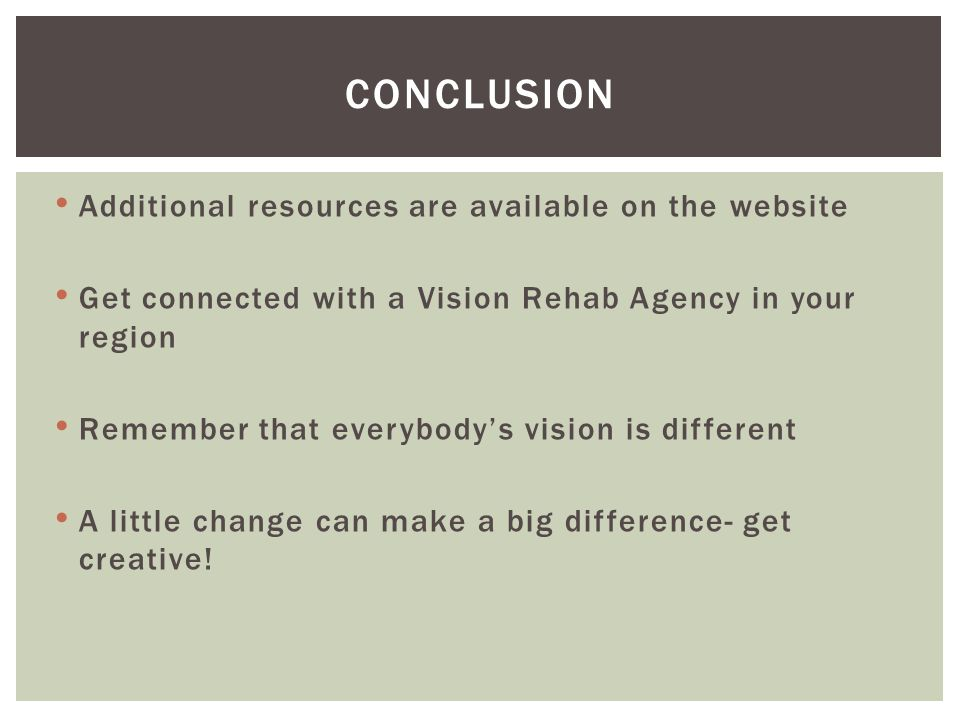 Additional resources are available on the website Get connected with a Vision Rehab Agency in your region Remember that everybody's vision is different A little change can make a big difference- get creative.