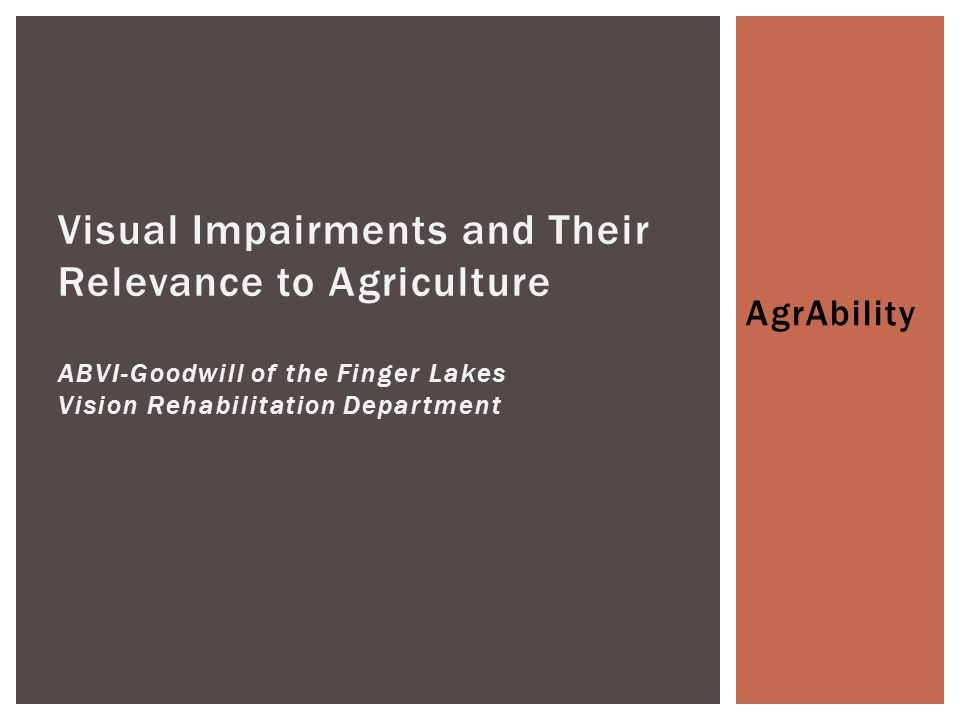 AgrAbility Visual Impairments and Their Relevance to Agriculture ABVI-Goodwill of the Finger Lakes Vision Rehabilitation Department