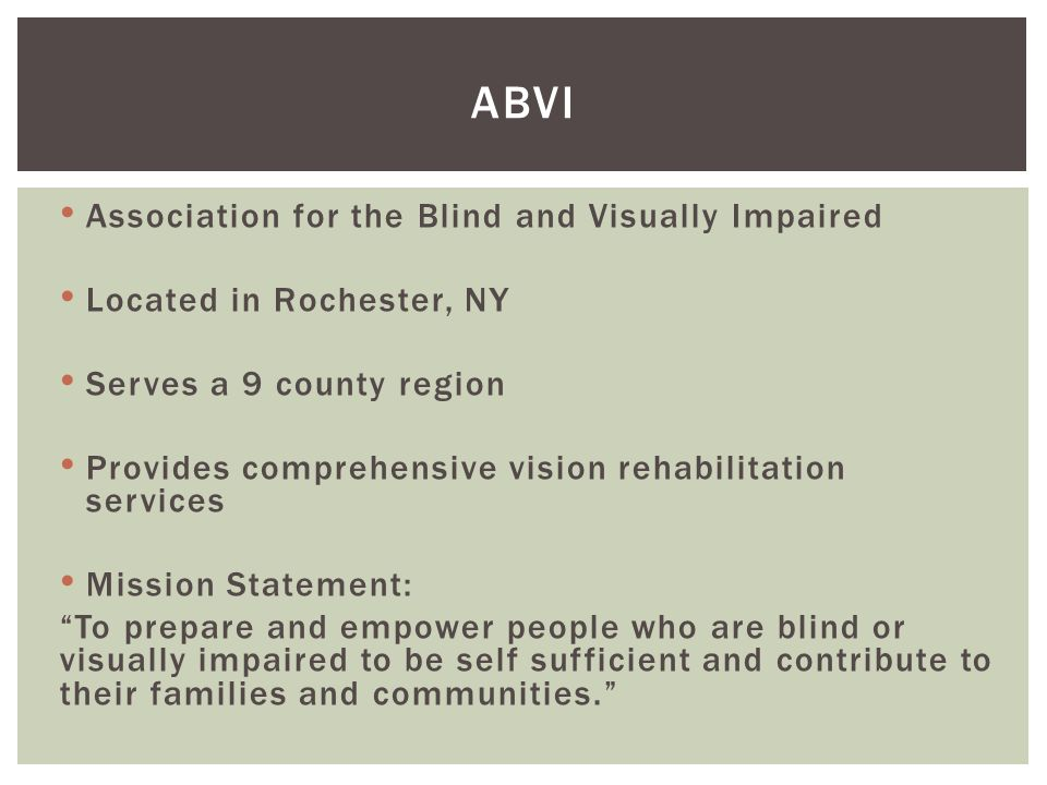 Association for the Blind and Visually Impaired Located in Rochester, NY Serves a 9 county region Provides comprehensive vision rehabilitation services Mission Statement: To prepare and empower people who are blind or visually impaired to be self sufficient and contribute to their families and communities. ABVI
