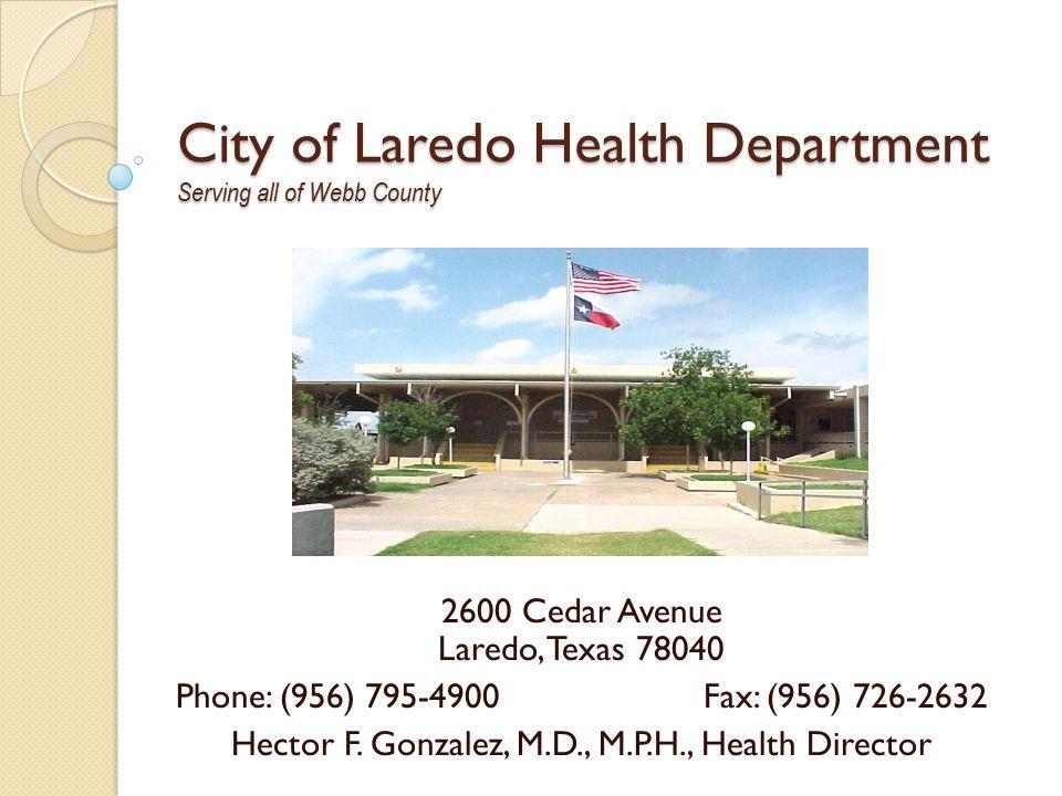 City of Laredo Health Department Serving all of Webb County 2600 Cedar Avenue Laredo, Texas 78040 Phone: (956) 795-4900Fax: (956) 726-2632 Hector F.