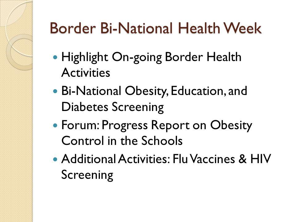 Border Bi-National Health Week Highlight On-going Border Health Activities Bi-National Obesity, Education, and Diabetes Screening Forum: Progress Report on Obesity Control in the Schools Additional Activities: Flu Vaccines & HIV Screening