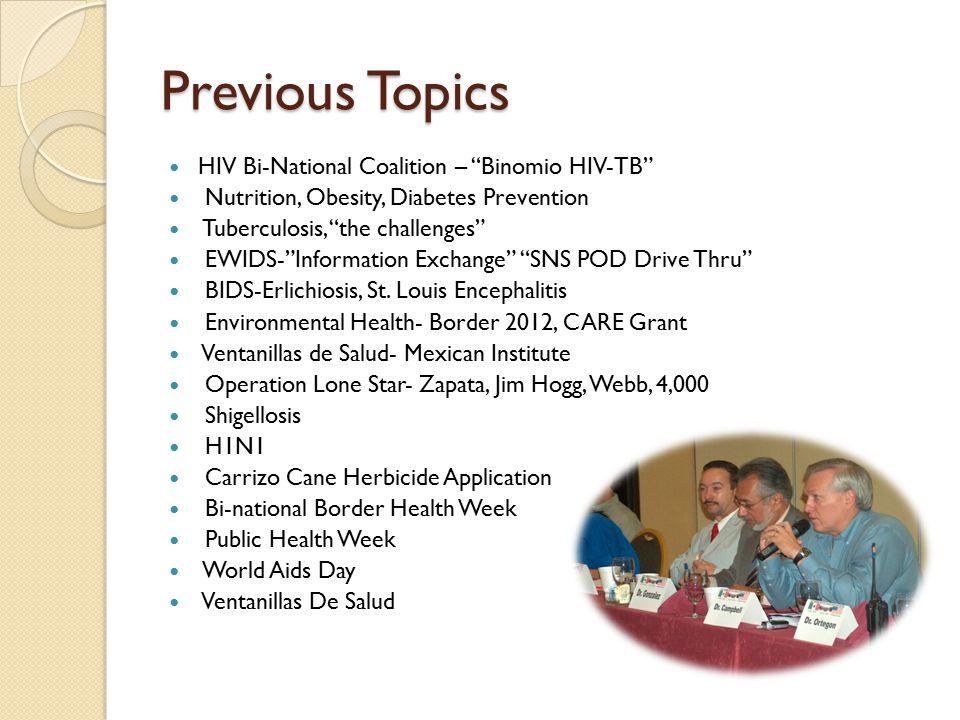 Previous Topics HIV Bi-National Coalition – Binomio HIV-TB Nutrition, Obesity, Diabetes Prevention Tuberculosis, the challenges EWIDS- Information Exchange SNS POD Drive Thru BIDS-Erlichiosis, St.