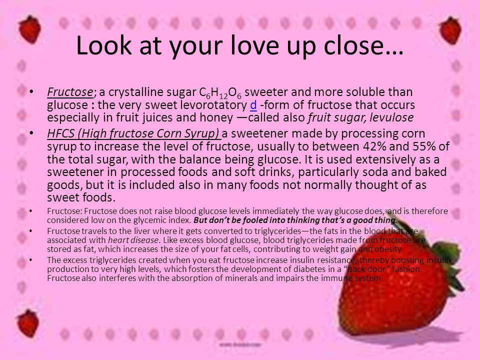 Look at your love up close… Fructose; a crystalline sugar C 6 H 12 O 6 sweeter and more soluble than glucose : the very sweet levorotatory d -form of fructose that occurs especially in fruit juices and honey —called also fruit sugar, levulosed HFCS (High fructose Corn Syrup) a sweetener made by processing corn syrup to increase the level of fructose, usually to between 42% and 55% of the total sugar, with the balance being glucose.