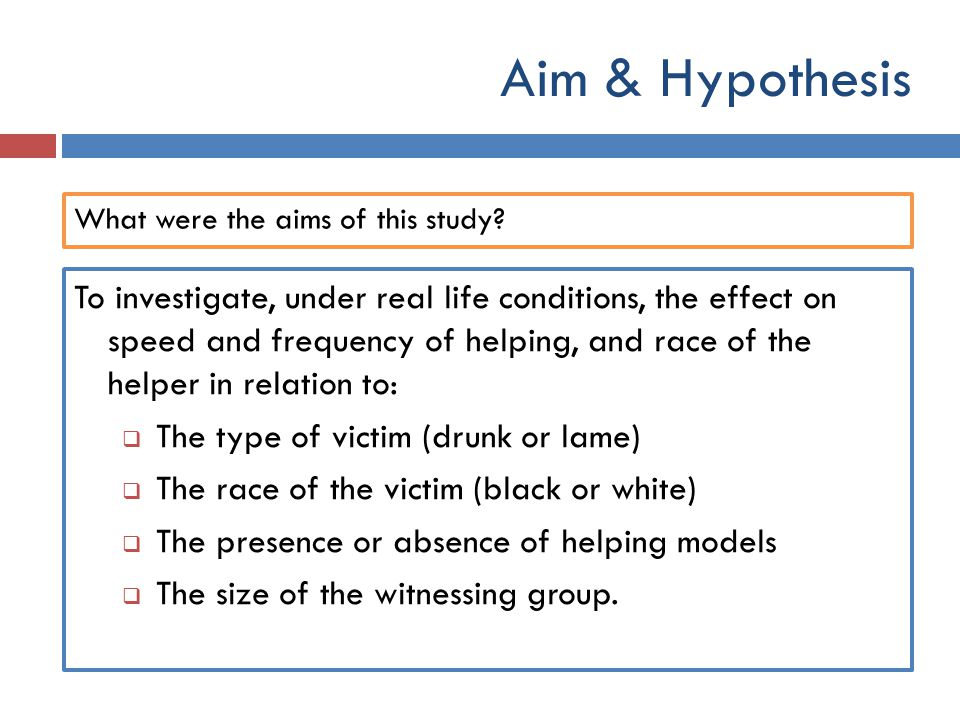 Aim & Hypothesis What were the aims of this study? To investigate, under real life conditions, the effect on speed and frequency of helping, and race