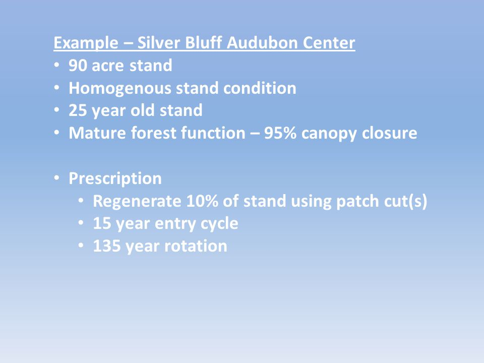 Example – Silver Bluff Audubon Center 90 acre stand Homogenous stand condition 25 year old stand Mature forest function – 95% canopy closure Prescription Regenerate 10% of stand using patch cut(s) 15 year entry cycle 135 year rotation