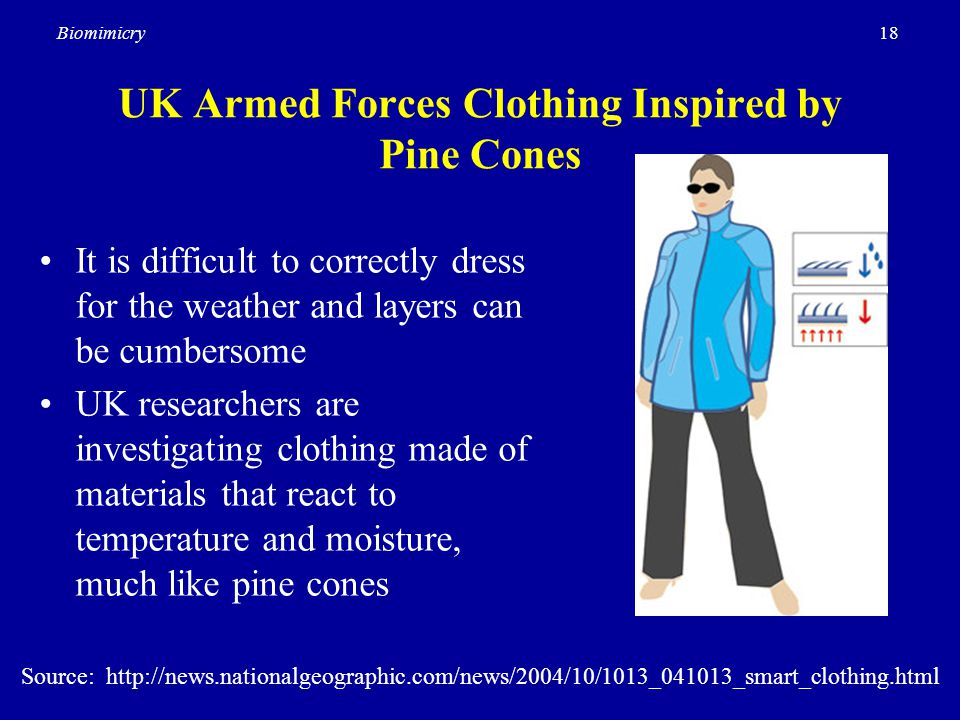 18Biomimicry UK Armed Forces Clothing Inspired by Pine Cones It is difficult to correctly dress for the weather and layers can be cumbersome UK researchers are investigating clothing made of materials that react to temperature and moisture, much like pine cones Source: http://news.nationalgeographic.com/news/2004/10/1013_041013_smart_clothing.html
