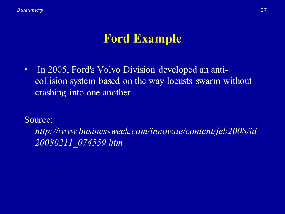 27Biomimicry Ford Example In 2005, Ford s Volvo Division developed an anti- collision system based on the way locusts swarm without crashing into one another Source: http://www.businessweek.com/innovate/content/feb2008/id 20080211_074559.htm