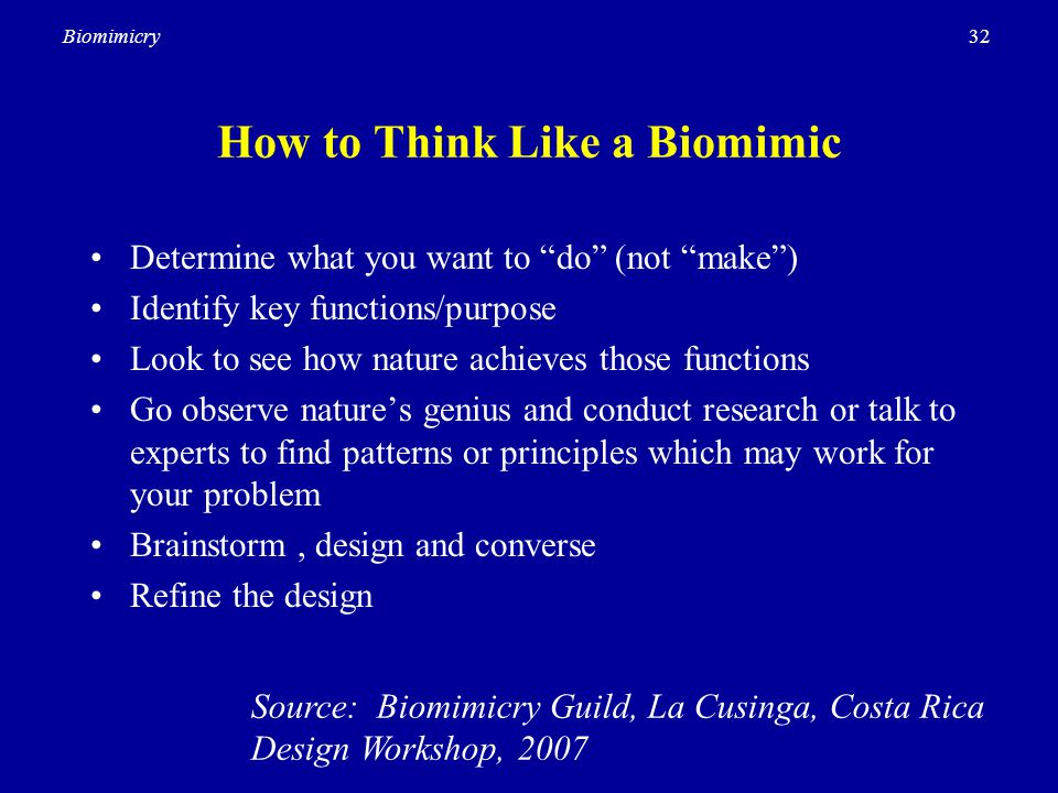 32Biomimicry How to Think Like a Biomimic Determine what you want to do (not make ) Identify key functions/purpose Look to see how nature achieves those functions Go observe nature's genius and conduct research or talk to experts to find patterns or principles which may work for your problem Brainstorm, design and converse Refine the design Source: Biomimicry Guild, La Cusinga, Costa Rica Design Workshop, 2007