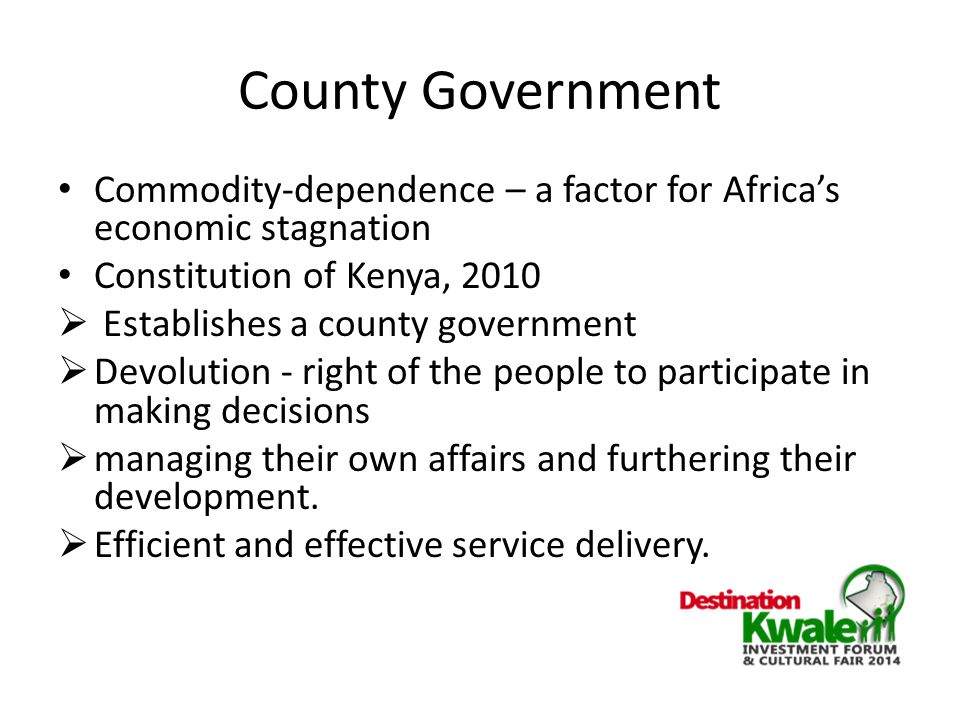 County Government Commodity-dependence – a factor for Africa's economic stagnation Constitution of Kenya, 2010  Establishes a county government  Devolution - right of the people to participate in making decisions  managing their own affairs and furthering their development.