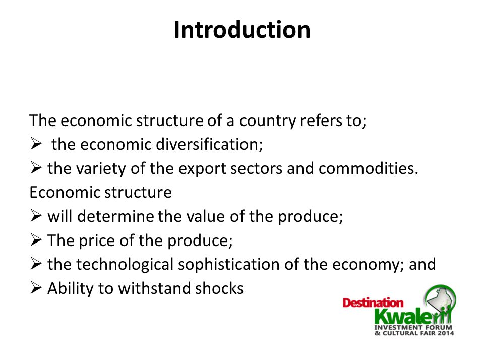 Introduction The economic structure of a country refers to;  the economic diversification;  the variety of the export sectors and commodities.
