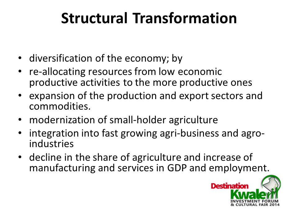 Structural Transformation diversification of the economy; by re-allocating resources from low economic productive activities to the more productive ones expansion of the production and export sectors and commodities.