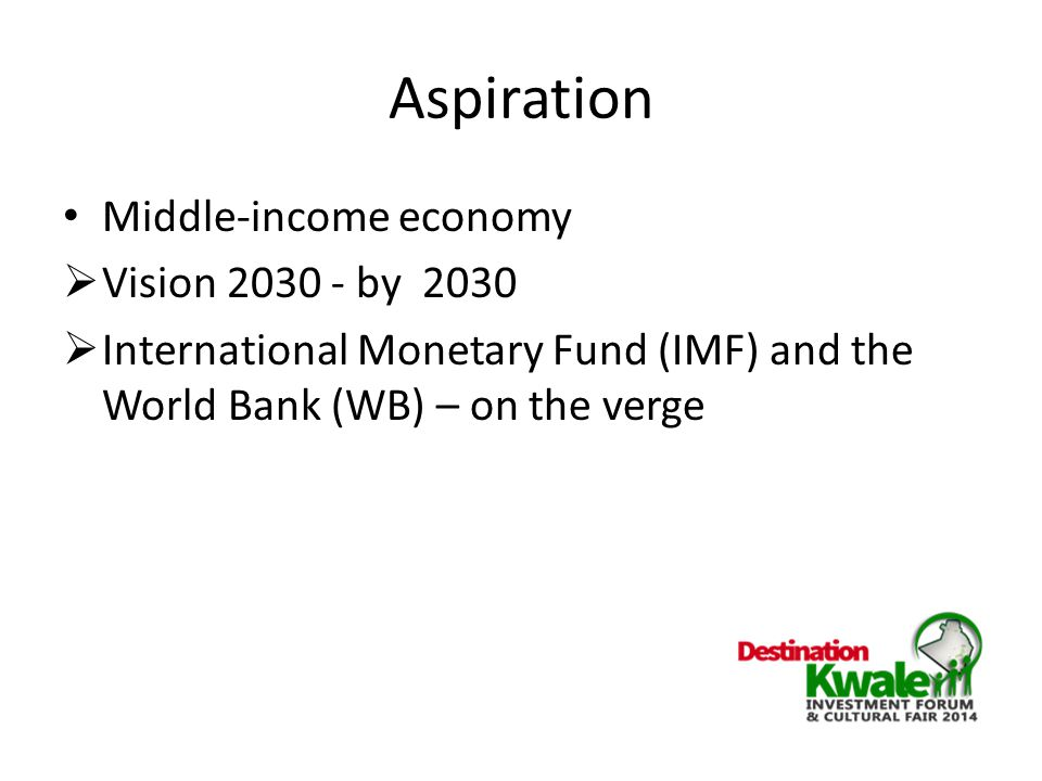 Aspiration Middle-income economy  Vision 2030 - by 2030  International Monetary Fund (IMF) and the World Bank (WB) – on the verge