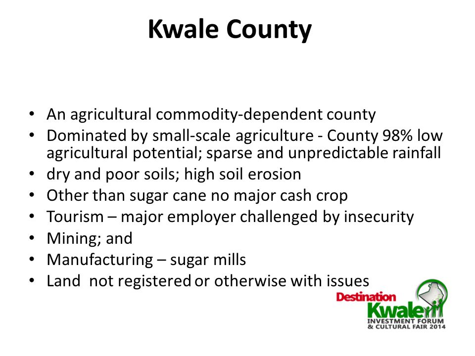 Kwale County An agricultural commodity-dependent county Dominated by small-scale agriculture - County 98% low agricultural potential; sparse and unpredictable rainfall dry and poor soils; high soil erosion Other than sugar cane no major cash crop Tourism – major employer challenged by insecurity Mining; and Manufacturing – sugar mills Land not registered or otherwise with issues