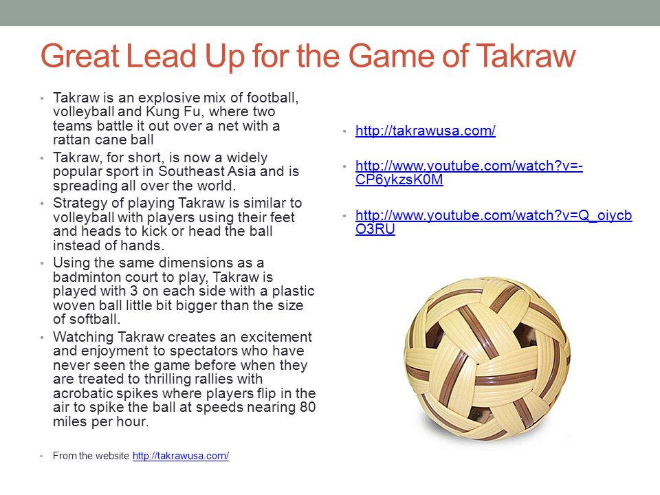 Great Lead Up for the Game of Takraw Takraw is an explosive mix of football, volleyball and Kung Fu, where two teams battle it out over a net with a rattan cane ball Takraw, for short, is now a widely popular sport in Southeast Asia and is spreading all over the world.