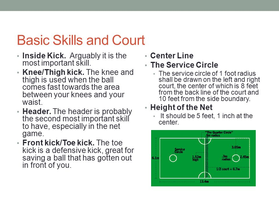 Basic Skills and Court Inside Kick. Arguably it is the most important skill. Knee/Thigh kick. The knee and thigh is used when the ball comes fast towa