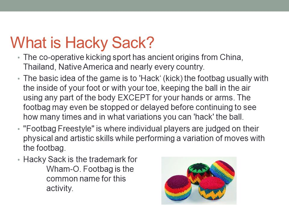 What is Hacky Sack? The co-operative kicking sport has ancient origins from China, Thailand, Native America and nearly every country. The basic idea o