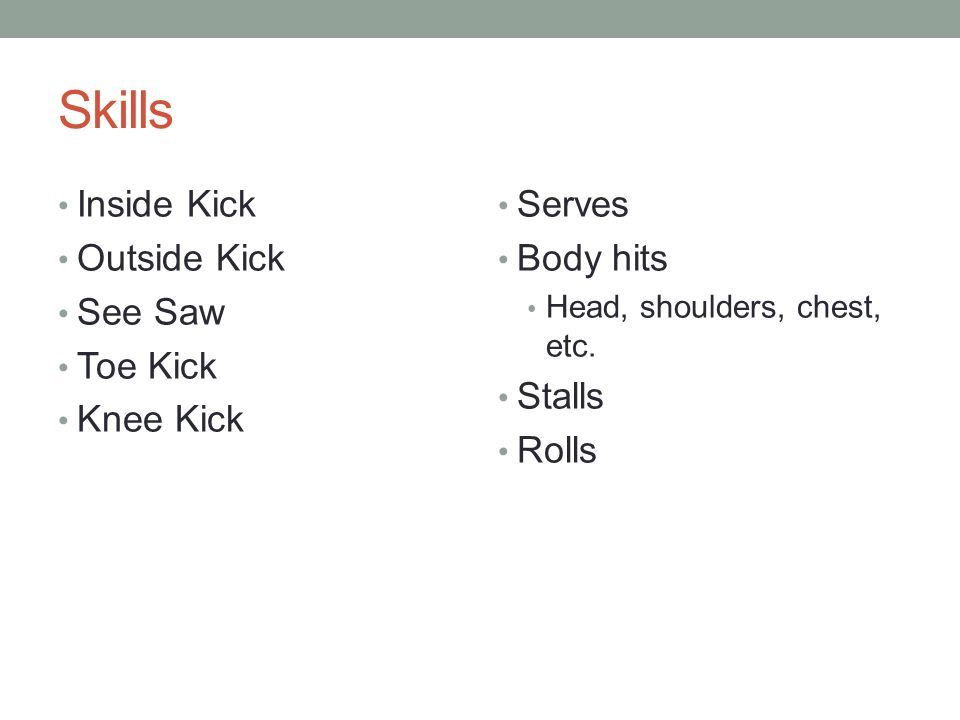 Skills Inside Kick Outside Kick See Saw Toe Kick Knee Kick Serves Body hits Head, shoulders, chest, etc.