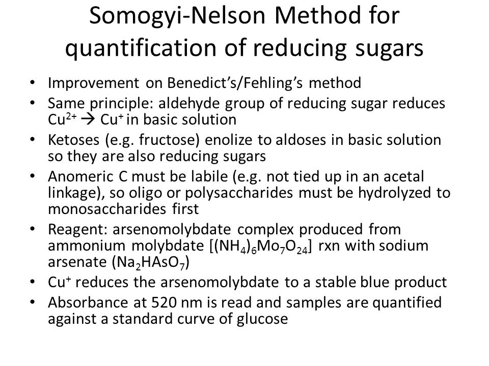 Somogyi-Nelson Method for quantification of reducing sugars Improvement on Benedict's/Fehling's method Same principle: aldehyde group of reducing sugar reduces Cu 2+  Cu + in basic solution Ketoses (e.g.