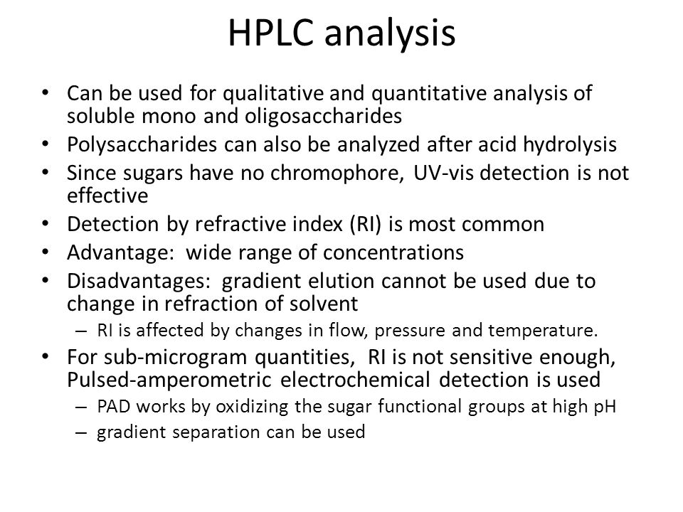 HPLC analysis Can be used for qualitative and quantitative analysis of soluble mono and oligosaccharides Polysaccharides can also be analyzed after acid hydrolysis Since sugars have no chromophore, UV-vis detection is not effective Detection by refractive index (RI) is most common Advantage: wide range of concentrations Disadvantages: gradient elution cannot be used due to change in refraction of solvent – RI is affected by changes in flow, pressure and temperature.