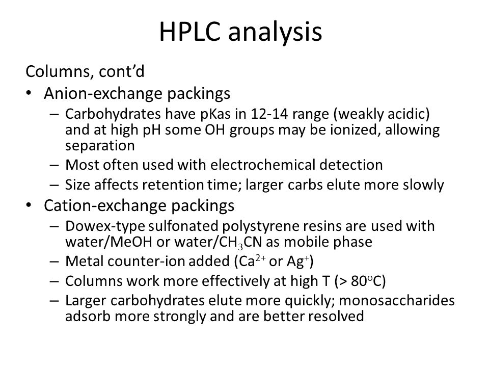 HPLC analysis Columns, cont'd Anion-exchange packings – Carbohydrates have pKas in 12-14 range (weakly acidic) and at high pH some OH groups may be ionized, allowing separation – Most often used with electrochemical detection – Size affects retention time; larger carbs elute more slowly Cation-exchange packings – Dowex-type sulfonated polystyrene resins are used with water/MeOH or water/CH 3 CN as mobile phase – Metal counter-ion added (Ca 2+ or Ag + ) – Columns work more effectively at high T (> 80 o C) – Larger carbohydrates elute more quickly; monosaccharides adsorb more strongly and are better resolved